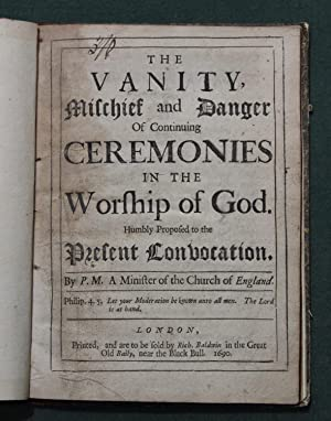 The vanity, mischief and danger of continuing ceremonies in the worship of God. Humbly proposed to ...