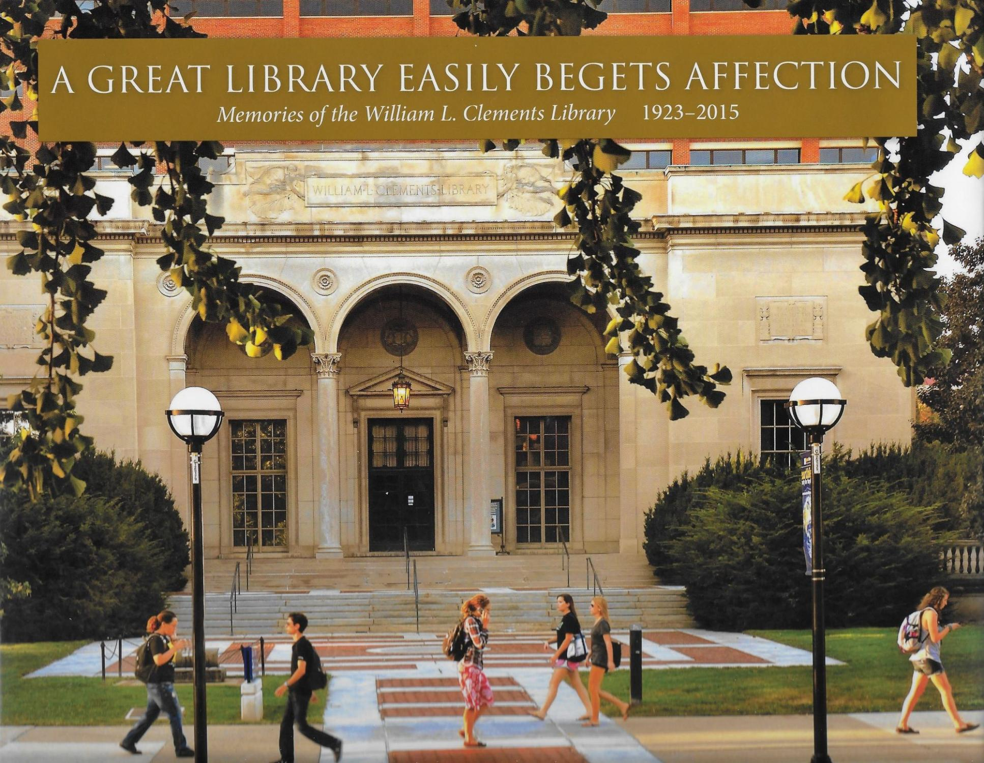 Great Library Eeasily Begets Affection: Memories of the William L Clements Library, 1923-2015