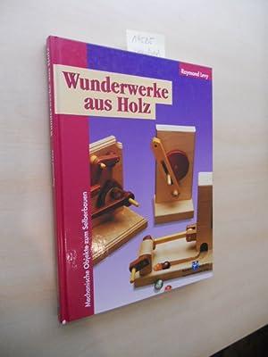 Wunderwerke aus Holz. Mechanische Objekte zum Selberbauen.: Levy, Raymond und Wolfgang [Bearb.] ...