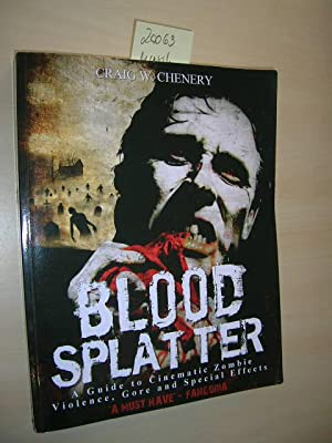 Blood Splatter. A Guide to Cinematic Zombie, Violence, Gore and Special Effects.