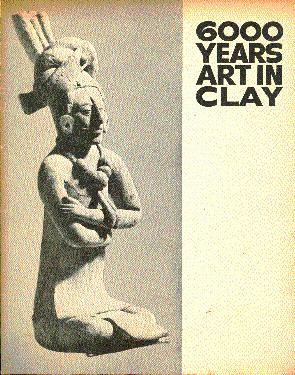 6000 Years in Clay: Presented by the Los Angeles County Fair: Millier, Arthur; (Introduction and ...