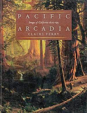 Pacific Arcadia: Images of California, 1600-1915: Perry, Claire