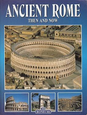 All of Ancient Rome: Then and Now: Casa Editrice Bonechi