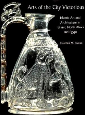Arts of the City Victorious: Islamic Art: Bloom, Jonathan (Jonathan