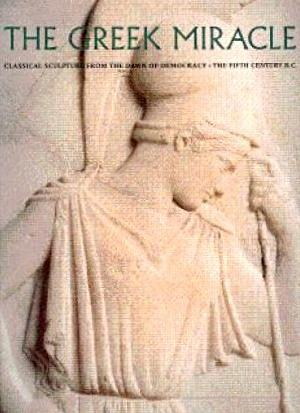 The Greek Miracle: Classical Sculpture from the Dawn of Democracy: The Fifth Century B.C.