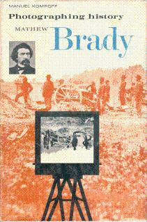 Photographing History: Mathew Brady: Komroff, Manuel