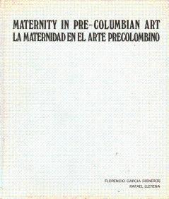 Maternity in Pre-Columbian Art = La Maternidad: Cisneros, Florencio Garcia