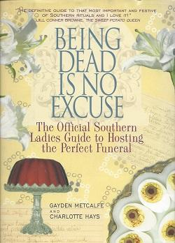 Being Dead is No Excuse : The Official Southern Ladies Guide to Hosting the Perfect Funeral