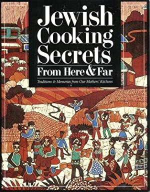 Jewish Cooking Secrets from Here and Far: Traditions and Memories from Our Mothers' Kitchens