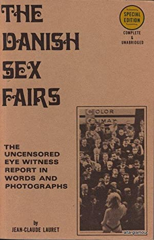 THE DANISH SEX FAIRS; The Uncensored Eye Witness Report in Words and Photographs: Lauret, ...