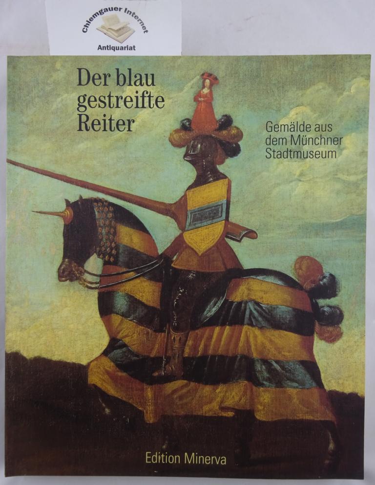 Der blaugestreifte Reiter : Gemälde aus dem Münchner Stadtmuseum ; Bestandskatalog der Gemäldesammlung des Münchner Stadtmuseums in Auswahl und in Verbindung mit der Ausstellung