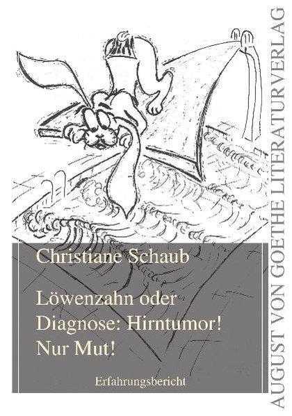 Löwenzahn oder Diagnose: Hirntumor! Nur Mut!: Erfahrungsbericht (August von Goethe Literaturverlag) - Schaub, Christiane