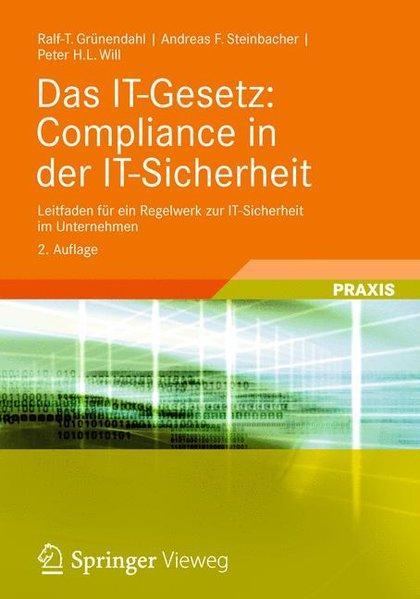 Das IT-Gesetz: Compliance in der IT-Sicherheit: Leitfaden für ein Regelwerk zur IT-Sicherheit im Unternehmen - Grünendahl, Ralf-T., Andreas F. Steinbacher und Peter H.L. Will