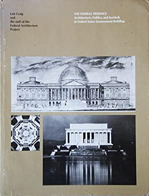 The Federal Presence : Architecture, Politics, and Symbols in United States Government Building: ...