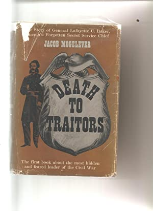 DEATH TO TRAITORS, The Story of General Lafayette C. Baker, Lincoln's Forgotten Secret Service...