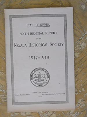 SIXTH BIENNIAL REPORT OF THE NEVADA HISTORICAL SOCIETY. 1917-1918.: Nevada Historical Society,