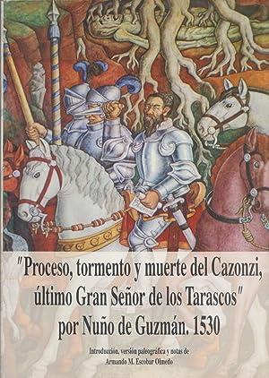Proceso, Tormento Y Muerte Del Cazonzi, Ultimo Gran Senor De Los Tarascos Por Nuno De Guzman, 1530:...