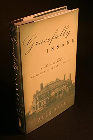 Gracefully insane. The rise and fall of America's premier mental hospital.: Beam, Alex