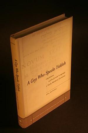 A goy who speaks Yiddish. Christians and the Jewish language in early modern Germany.: Elyada, Aya,...