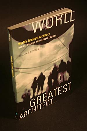 World's greatest architect. Making, meaning, and network: Mitchell, William J.,