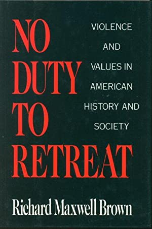 No duty to retreat : violence and values in American history and society.: Brown, Richard Maxwell