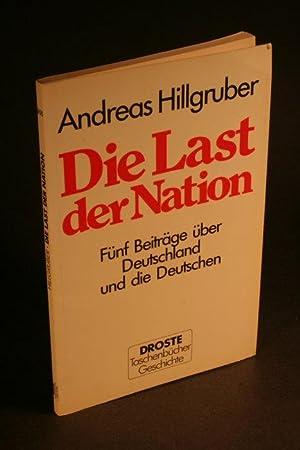 Die Last der Nation : fünf Beiträge über Deutschland und die Deutschen.: Hillgruber,...