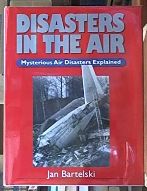 Disasters in the Air; Mysterious Air Disasters Explained: Bartelski, Jan