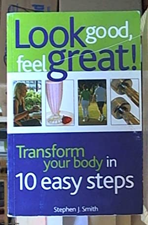 Look Good Feel Great! Transform your body in 10 easy steps: Smith, Stephen J.