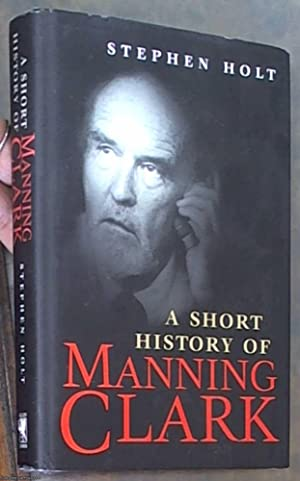 A Short History of Manning Clark: Holt, Stephen