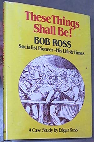THESE THINGS SHALL BE! Bob Ross, Socialist Pioneer - His Life and Times. A Case Study by Edgar Ross.