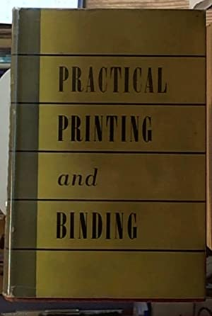 Practical Printing and Binding; A Complete Guide to the Latest Developments in All Branches of th...