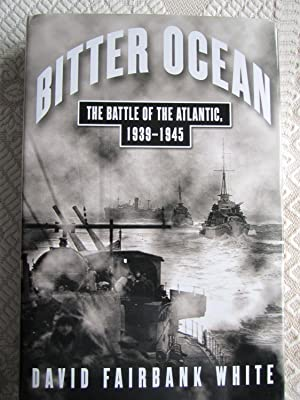 Bitter Ocean: The Battle of the Atlantic, 1939-1945 (SIGNED): White, David Fairbank