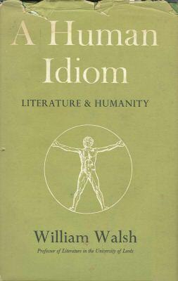 A Human Idiom Literature & Humanity: William Walsh