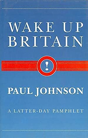 Wake Up Britain! A Latter-day Pamphlet: Paul Johnson