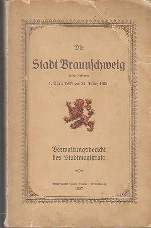 Die Stadt Braunschweig in der Zeit vom 1. April 1901 bis 31. März 1906: Verwaltungsbericht des ...