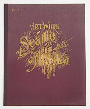 ART WORK Of SEATTLE & ALASKA. Part I - Part 9: Harney, W. D.]. Bayles, W. C.; Nowell, Thomas S.