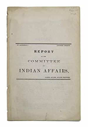 REPORT Of The COMMITTEE On INDIAN AFFAIRS. [In Assembly, Eigth Session]: Native American Indians]; ...