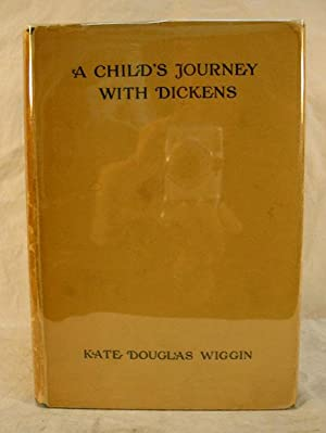 A CHILD'S JOURNEY With DICKENS: Dickens, Charles. 1812 - 1870]. Wiggin, Kate Douglas [1856 - ...