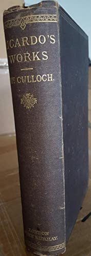 The Works of David Ricardo. With a Notice of the Life and Works of the Author by J. R. McCulloch. ...