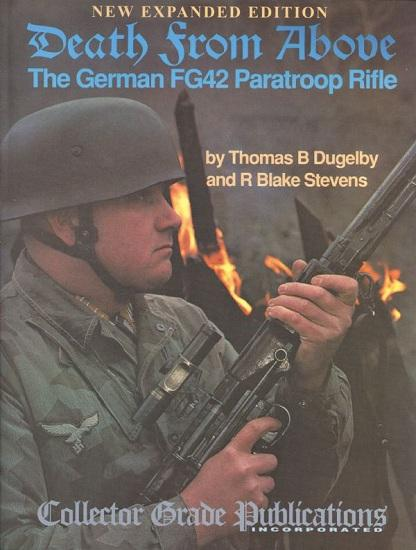 Death From Above - The German FG42 Paratroop Rifle: Thomas B Dugelby and R Blake Stevens