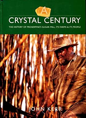 A Crystal Century : The History of Proserpine Sugarmill, It's Farms and People: Kerr, John