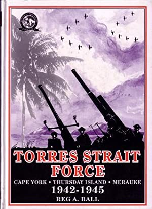 Torres Strait Force, 1942 to 1945 : The Defence of Cape York-Torres Strait and Merauke in Dutch New...