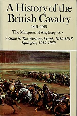 A History of the British Cavalry, 1816 - 1919 : Volume 8:The Western Front, 1915 - 1918, Epilogue, ...