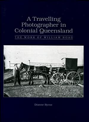 A Travelling Photographer in Colonial Queensland : The Work of William Boag: Dianne Byrne