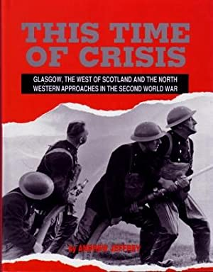 This Time of Crisis : Glasgow, the West of Scotland and the Northwestern Approaches in the Second...