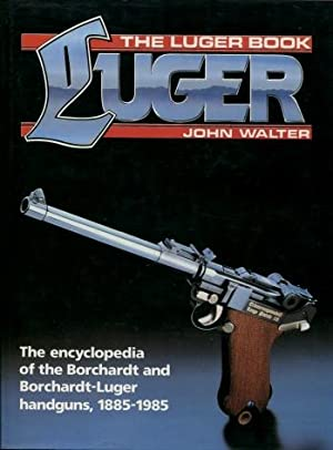 The Luger Book: The Encyclopedia of the Borchardt and Borchardt-Luger Handguns, 1885 - 1985: Walter...