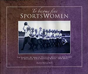 To Become Fine Sportswomen : The History of Health, Physical Education and Sport at Brisbane Girl...
