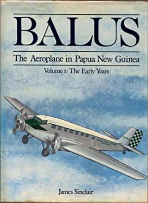 Balus - the Aeroplane in Papua New Guinea, Volume I : The Early Years (Volume 1): Sinclair, James