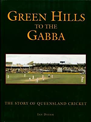 Green Hills to the Gabba : The Story of Queensland Cricket: Diehm, Ian