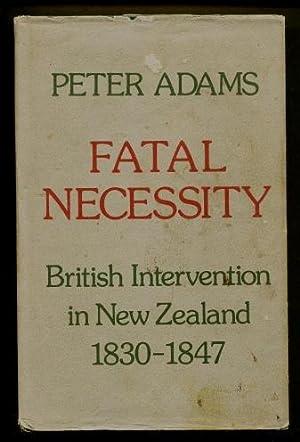 Fatal Necessity : British Intervention in New Zealand, 1830 - 47: Adams, Peter
